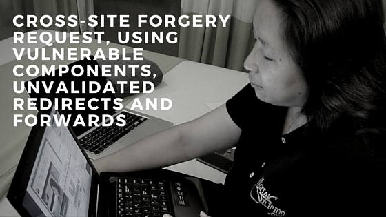 CROSS-SITE FORGERY REQUEST, USING VULNERABLE COMPONENTS, UNVALIDATED REDIRECTS AND FORWARDS