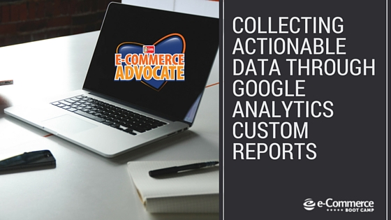 Collecting Actionable Data Through Google Analytics Custom Reports